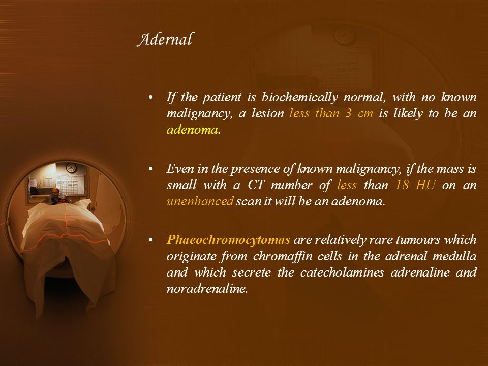 If the patient is biochemically normal, with no known malignancy, a lesion less than 3 cm is likely to be an adenoma.
