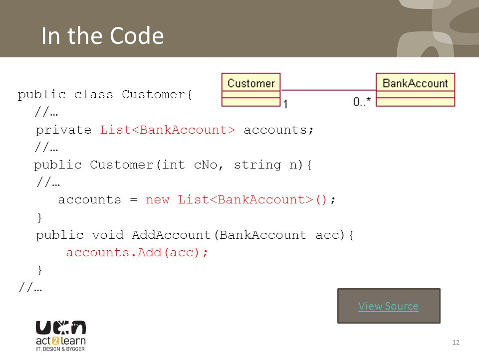In the Code public class Customer{ //… private List accounts; //… public Customer(int cNo, string n){ //… accounts = new List (); } public void AddAccount(BankAccount acc){ accounts.Add(acc); } //… 12 View Source