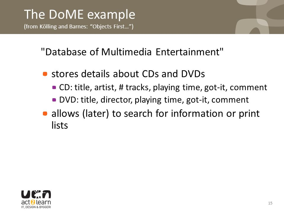 The DoME example (from Kölling and Barnes: Objects First… ) Database of Multimedia Entertainment stores details about CDs and DVDs CD: title, artist, # tracks, playing time, got-it, comment DVD: title, director, playing time, got-it, comment allows (later) to search for information or print lists 15