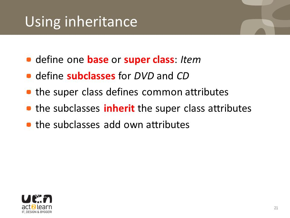 Using inheritance define one base or super class: Item define subclasses for DVD and CD the super class defines common attributes the subclasses inherit the super class attributes the subclasses add own attributes 21