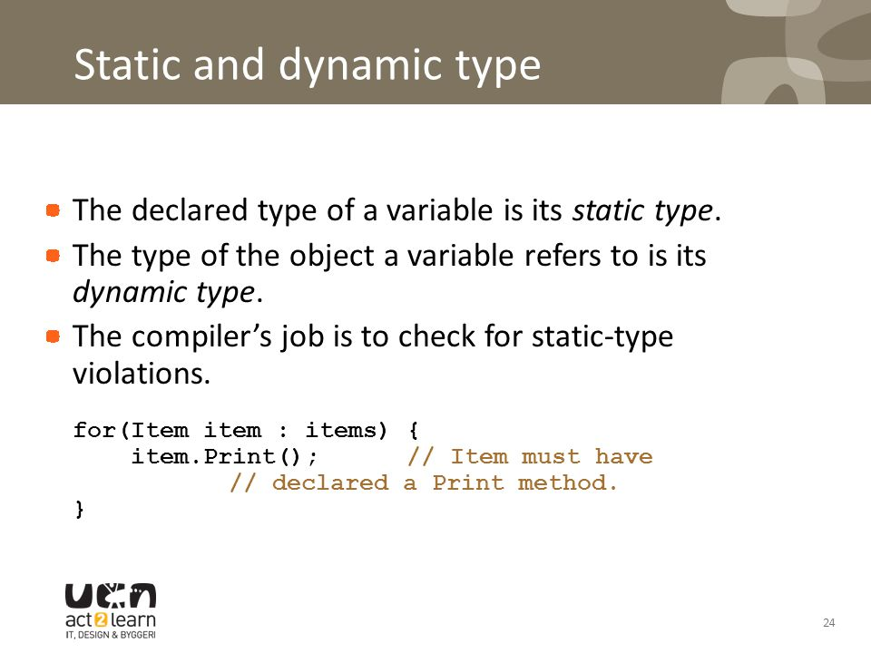 Static and dynamic type The declared type of a variable is its static type. The type of the object a variable refers to is its dynamic type. The compi