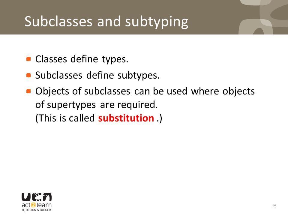 Subclasses and subtyping Classes define types. Subclasses define subtypes. Objects of subclasses can be used where objects of supertypes are required.