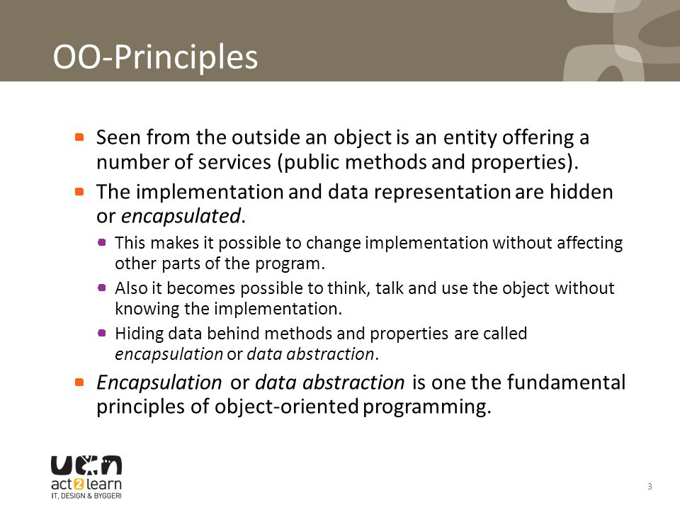 3 OO-Principles -encapsulation Seen from the outside an object is an entity offering a number of services (public methods and properties). The impleme