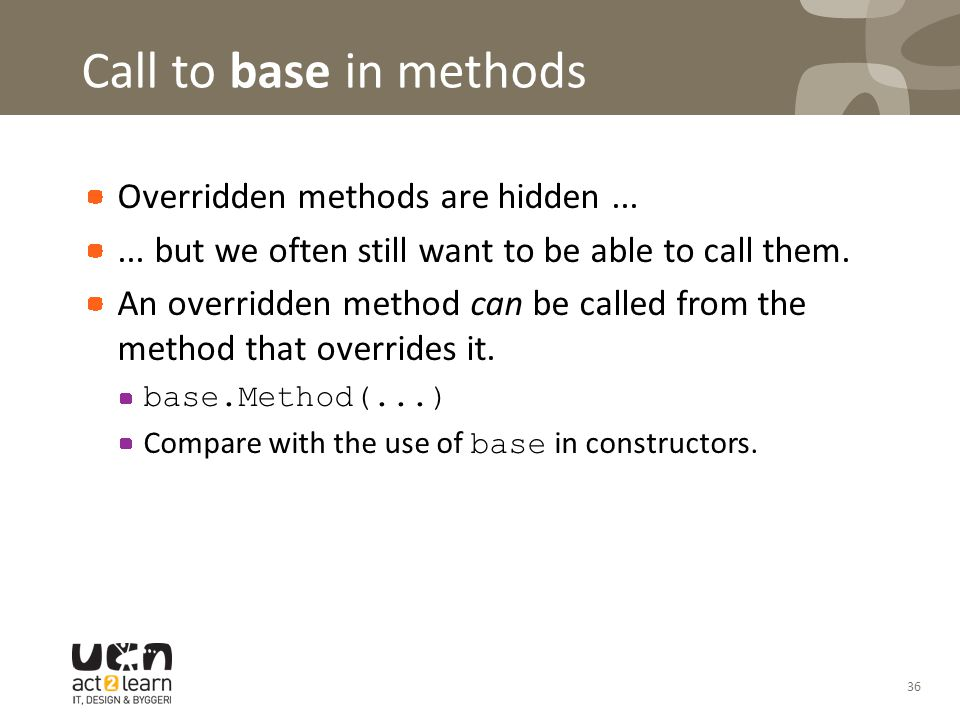 Call to base in methods Overridden methods are hidden...... but we often still want to be able to call them. An overridden method can be called from t