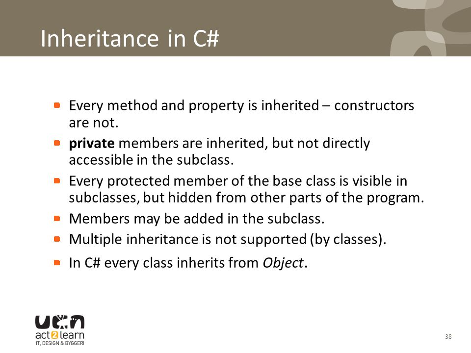 38 Inheritance in C# Every method and property is inherited – constructors are not. private members are inherited, but not directly accessible in the
