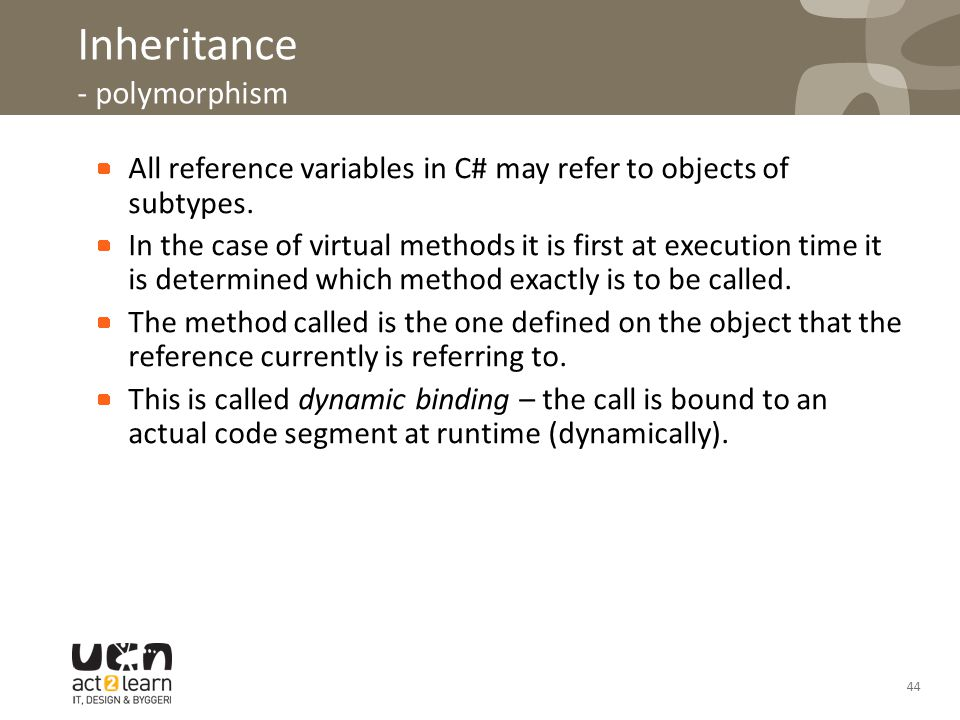 44 Inheritance - polymorphism All reference variables in C# may refer to objects of subtypes. In the case of virtual methods it is first at execution