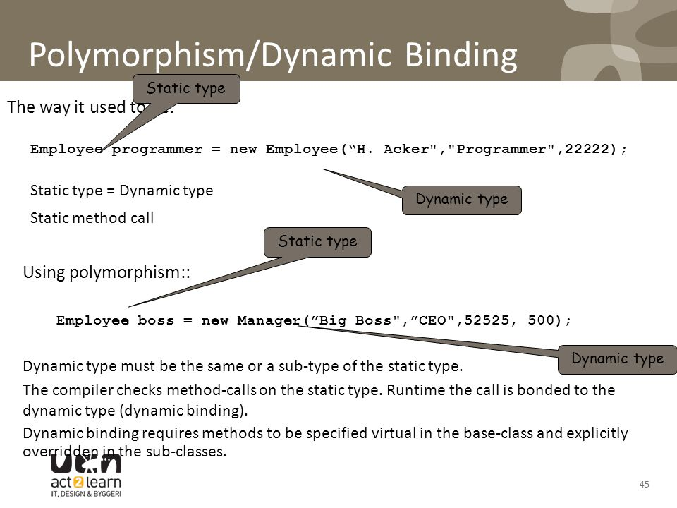 45 Polymorphism/Dynamic Binding The way it used to be: Employee programmer = new Employee( H.