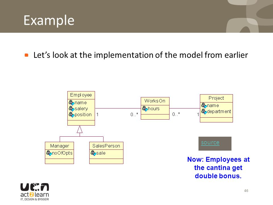 46 Example Let's look at the implementation of the model from earlier source Now: Employees at the cantina get double bonus.