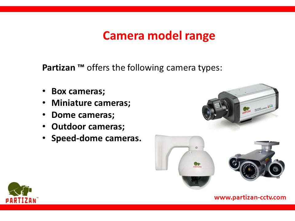 www.partizan-cctv.com Camera model range Partizan ™ offers the following camera types: Box cameras; Miniature cameras; Dome cameras; Outdoor cameras; Speed-dome cameras.