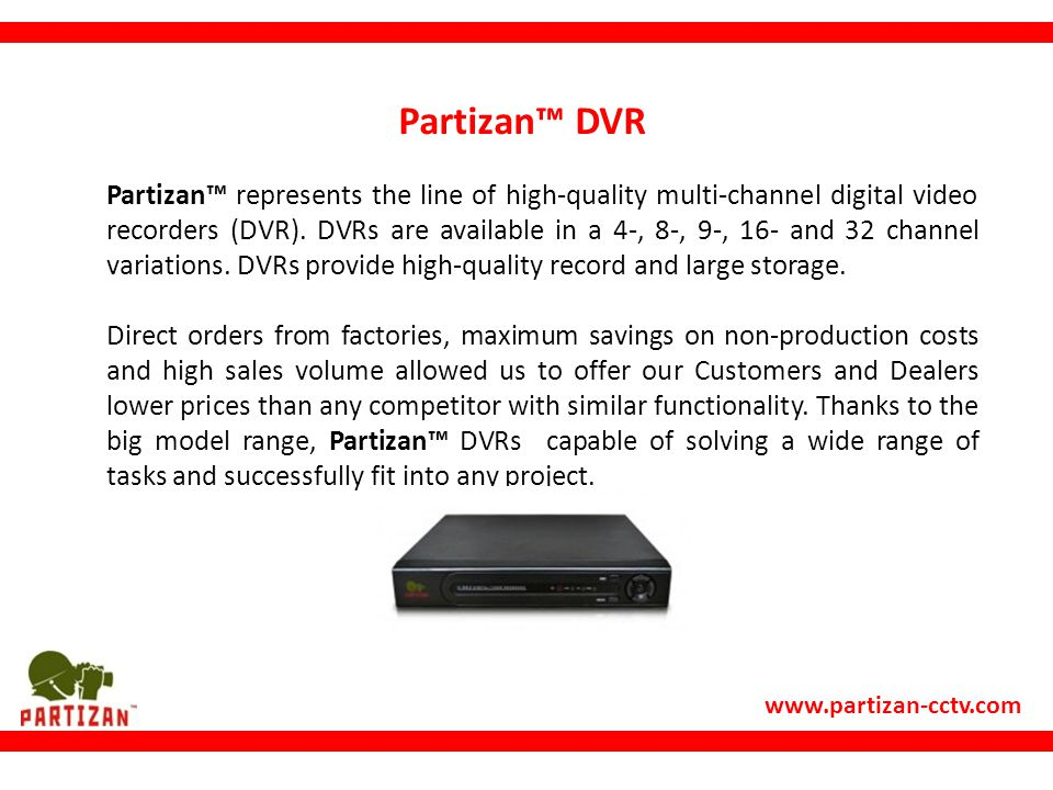 www.partizan-cctv.com Partizan™ DVR Partizan™ represents the line of high-quality multi-channel digital video recorders (DVR).