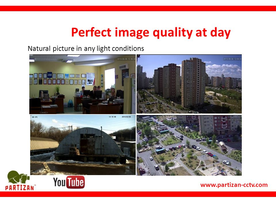 www.partizan-cctv.com Perfect image quality at day Natural picture in any light conditions