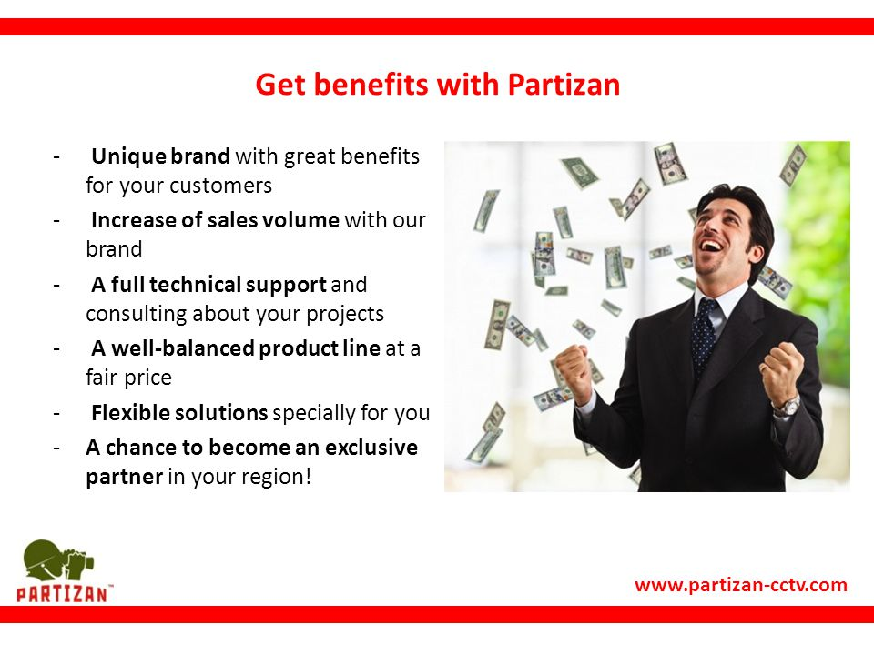 www.partizan-cctv.com Get benefits with Partizan - Unique brand with great benefits for your customers - Increase of sales volume with our brand - A full technical support and consulting about your projects - A well-balanced product line at a fair price - Flexible solutions specially for you -A chance to become an exclusive partner in your region!