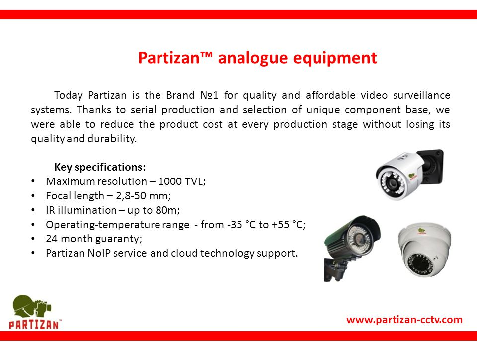 www.partizan-cctv.com Partizan™ analogue equipment Today Partizan is the Brand №1 for quality and affordable video surveillance systems.