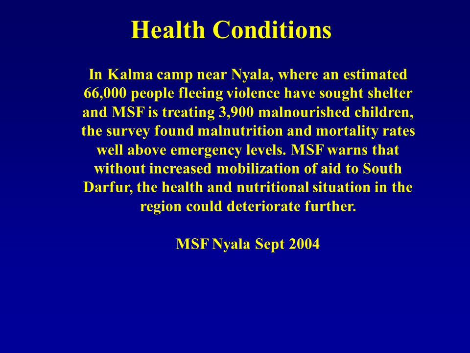 Health Conditions In Kalma camp near Nyala, where an estimated 66,000 people fleeing violence have sought shelter and MSF is treating 3,900 malnourished children, the survey found malnutrition and mortality rates well above emergency levels.