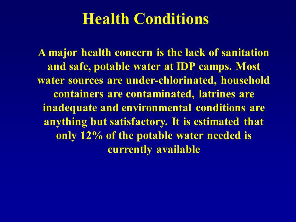 Health Conditions A major health concern is the lack of sanitation and safe, potable water at IDP camps.