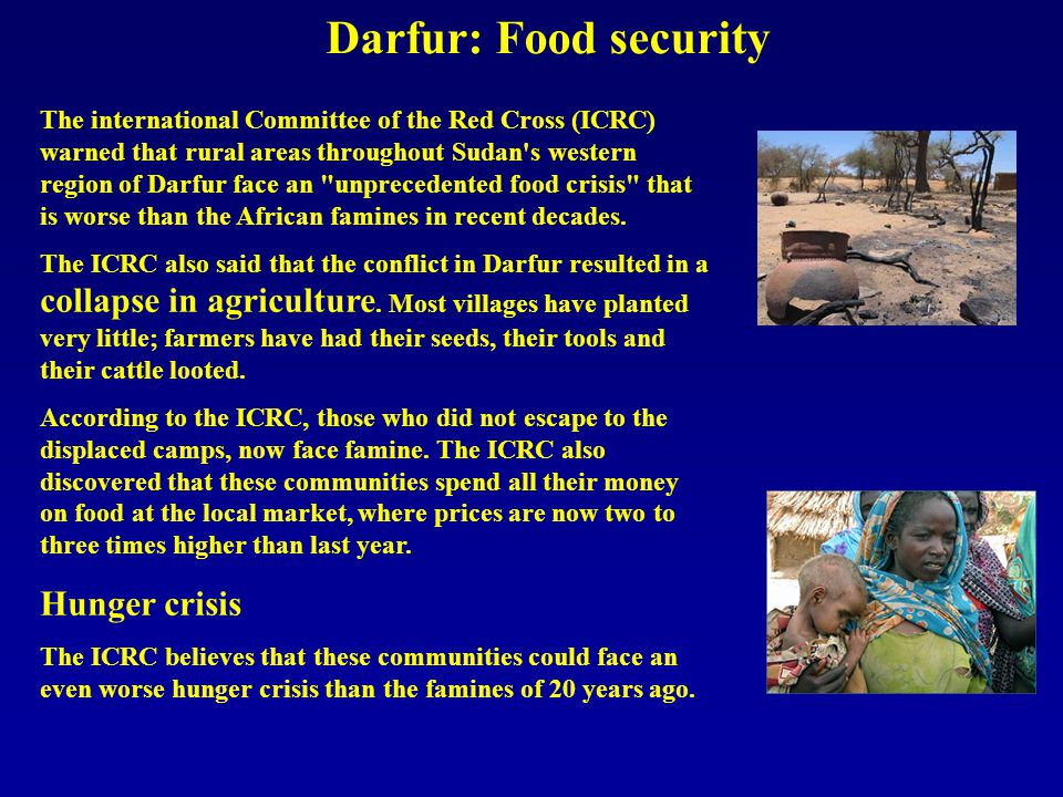 Darfur: Food security The international Committee of the Red Cross (ICRC) warned that rural areas throughout Sudan s western region of Darfur face an unprecedented food crisis that is worse than the African famines in recent decades.