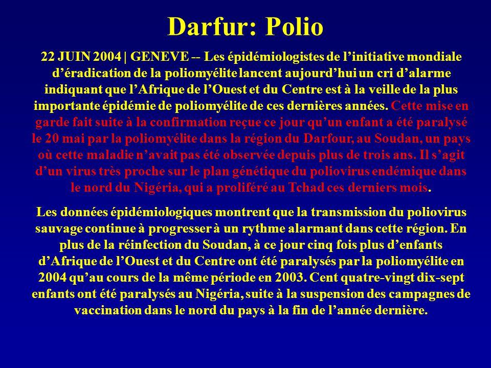 Darfur: Polio 22 JUIN 2004 | GENEVE -- Les épidémiologistes de l'initiative mondiale d'éradication de la poliomyélite lancent aujourd'hui un cri d'alarme indiquant que l'Afrique de l'Ouest et du Centre est à la veille de la plus importante épidémie de poliomyélite de ces dernières années.