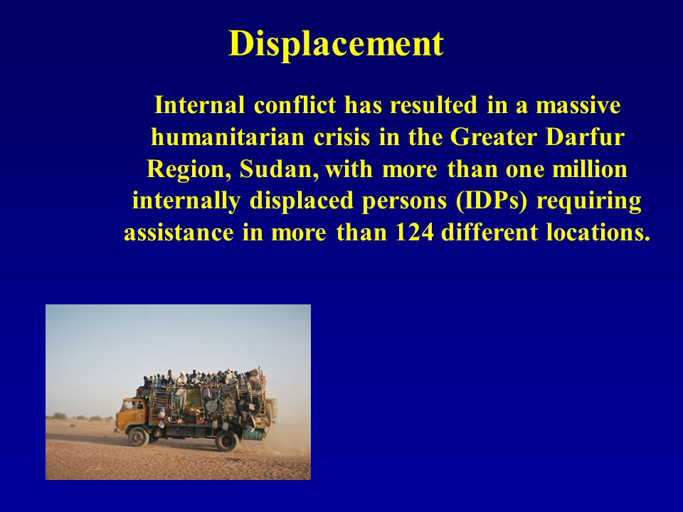 Displacement Internal conflict has resulted in a massive humanitarian crisis in the Greater Darfur Region, Sudan, with more than one million internally displaced persons (IDPs) requiring assistance in more than 124 different locations.