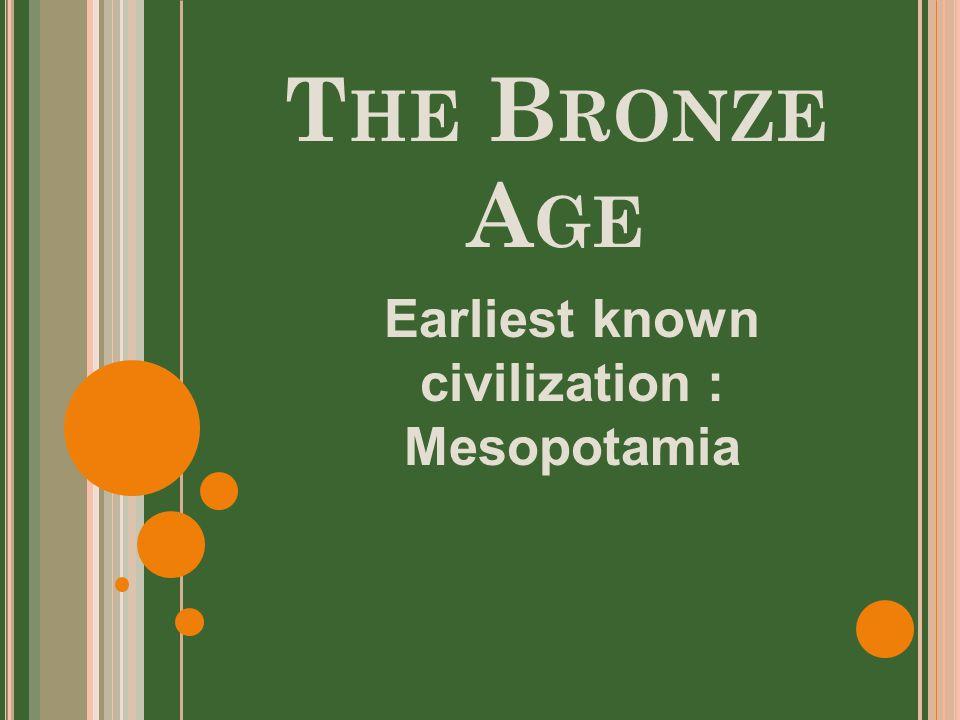 T HE B RONZE A GE Earliest known civilization : Mesopotamia