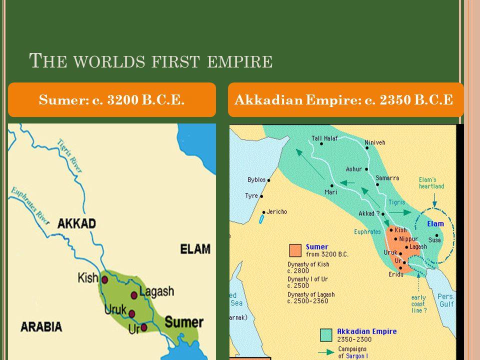 T HE WORLDS FIRST EMPIRE Sumer: c. 3200 B.C.E.Akkadian Empire: c. 2350 B.C.E