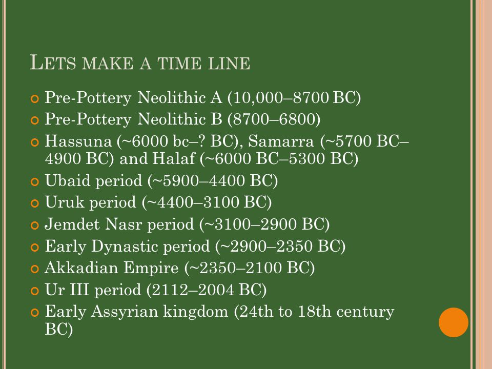 L ETS MAKE A TIME LINE Pre-Pottery Neolithic A (10,000–8700 BC) Pre-Pottery Neolithic B (8700–6800) Hassuna (~6000 bc–.