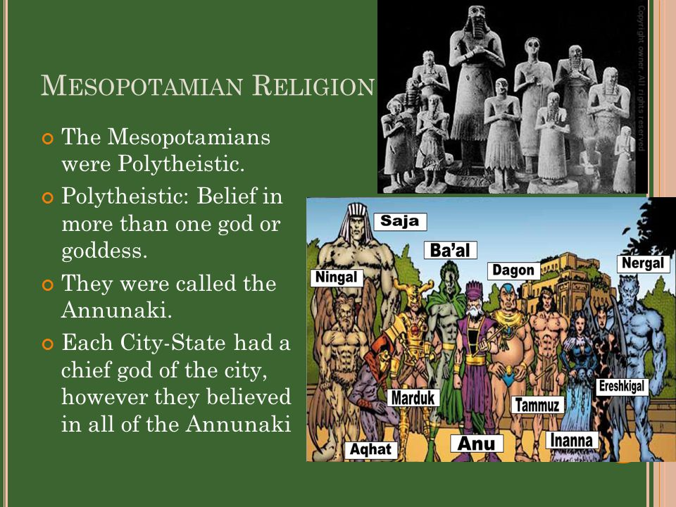 M ESOPOTAMIAN R ELIGION The Mesopotamians were Polytheistic. Polytheistic: Belief in more than one god or goddess. They were called the Annunaki. Each