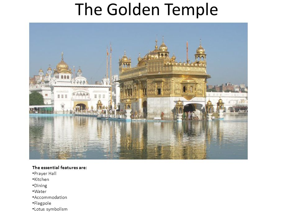 The Golden Temple The essential features are: Prayer Hall Kitchen Dining Water Accommodation Flagpole Lotus symbolism I answer my research question by studying Golden temple as my precedent.