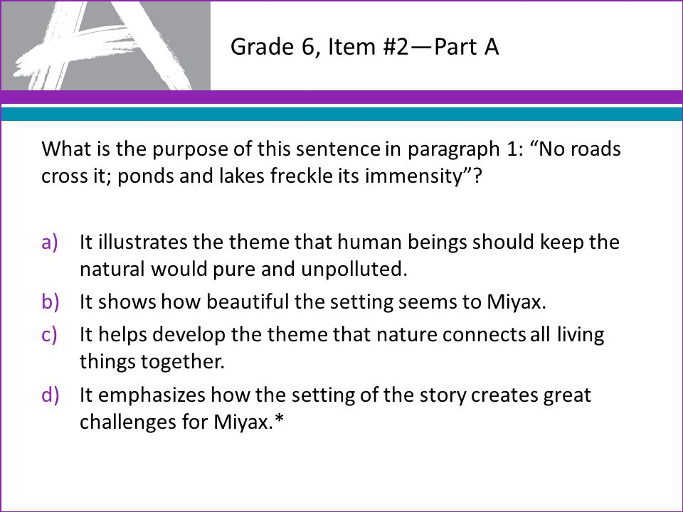 Grade 6, Item #2—Part A What is the purpose of this sentence in paragraph 1: No roads cross it; ponds and lakes freckle its immensity .