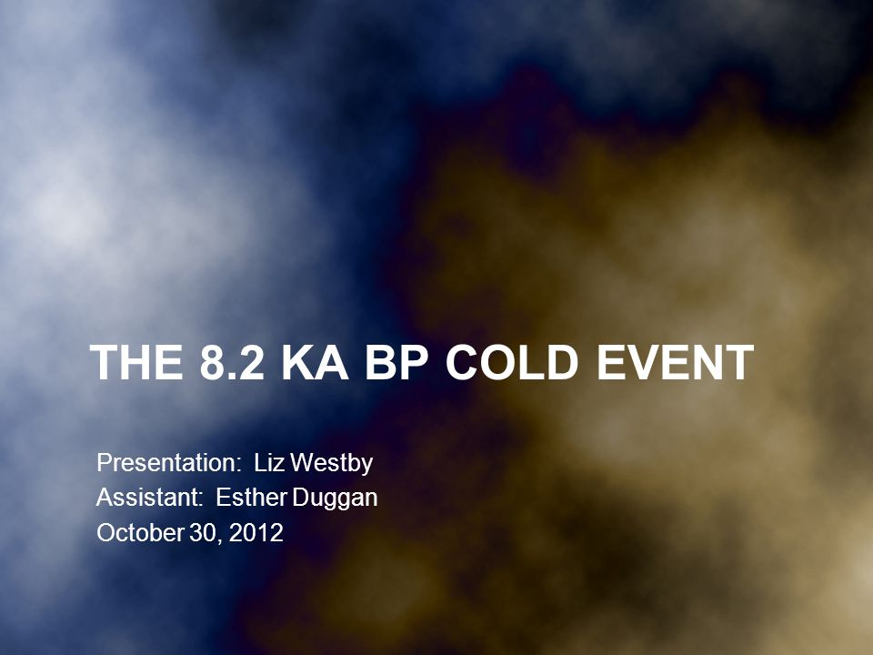 THE 8.2 KA BP COLD EVENT Presentation: Liz Westby Assistant: Esther Duggan October 30, 2012