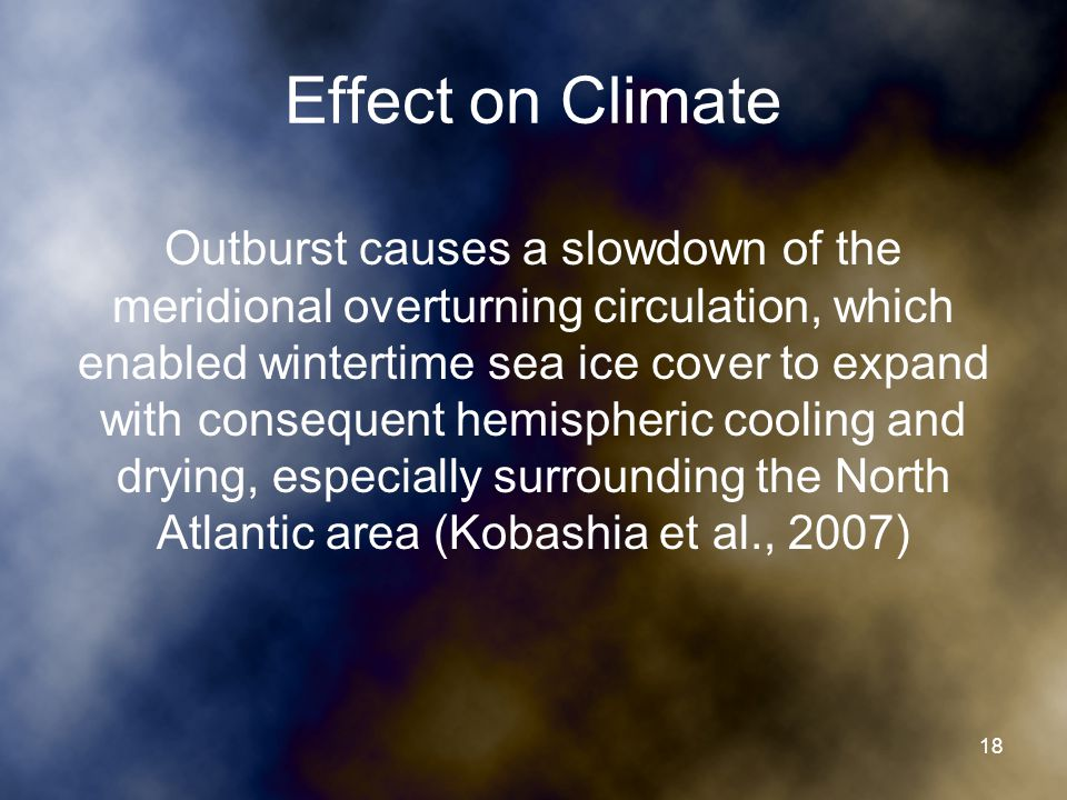 Effect on Climate Outburst causes a slowdown of the meridional overturning circulation, which enabled wintertime sea ice cover to expand with consequent hemispheric cooling and drying, especially surrounding the North Atlantic area (Kobashia et al., 2007) 18