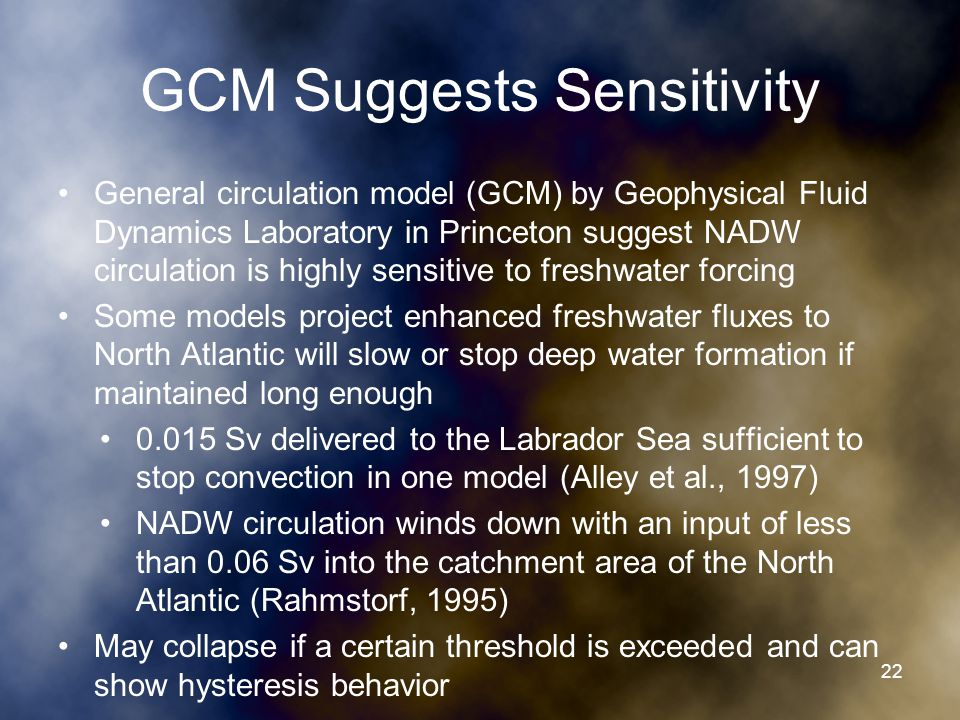 GCM Suggests Sensitivity General circulation model (GCM) by Geophysical Fluid Dynamics Laboratory in Princeton suggest NADW circulation is highly sensitive to freshwater forcing Some models project enhanced freshwater fluxes to North Atlantic will slow or stop deep water formation if maintained long enough 0.015 Sv delivered to the Labrador Sea sufficient to stop convection in one model (Alley et al., 1997) NADW circulation winds down with an input of less than 0.06 Sv into the catchment area of the North Atlantic (Rahmstorf, 1995) May collapse if a certain threshold is exceeded and can show hysteresis behavior 22
