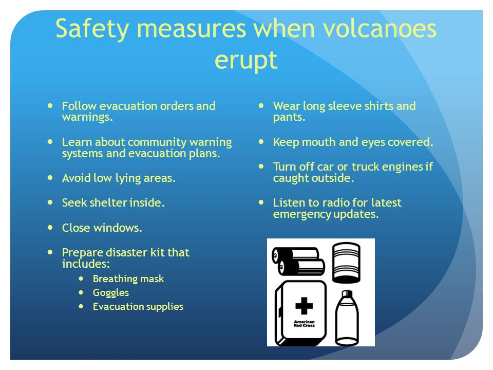Safety measures when volcanoes erupt Follow evacuation orders and warnings.