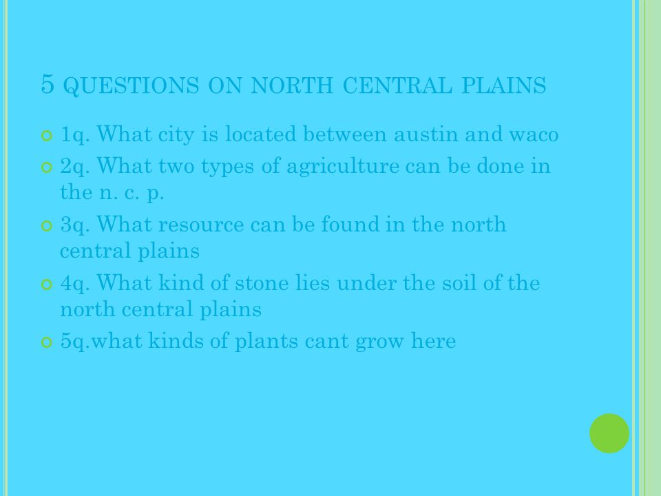 5 QUESTIONS ON NORTH CENTRAL PLAINS 1q. What city is located between austin and waco 2q.