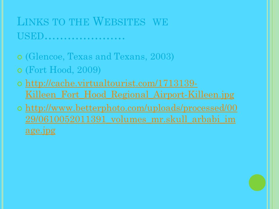 L INKS TO THE W EBSITES WE USED ………………… (Glencoe, Texas and Texans, 2003) (Fort Hood, 2009) http://cache.virtualtourist.com/1713139- Killeen_Fort_Hood_Regional_Airport-Killeen.jpg http://www.betterphoto.com/uploads/processed/00 29/0610052011391_volumes_mr.skull_arbabi_im age.jpg