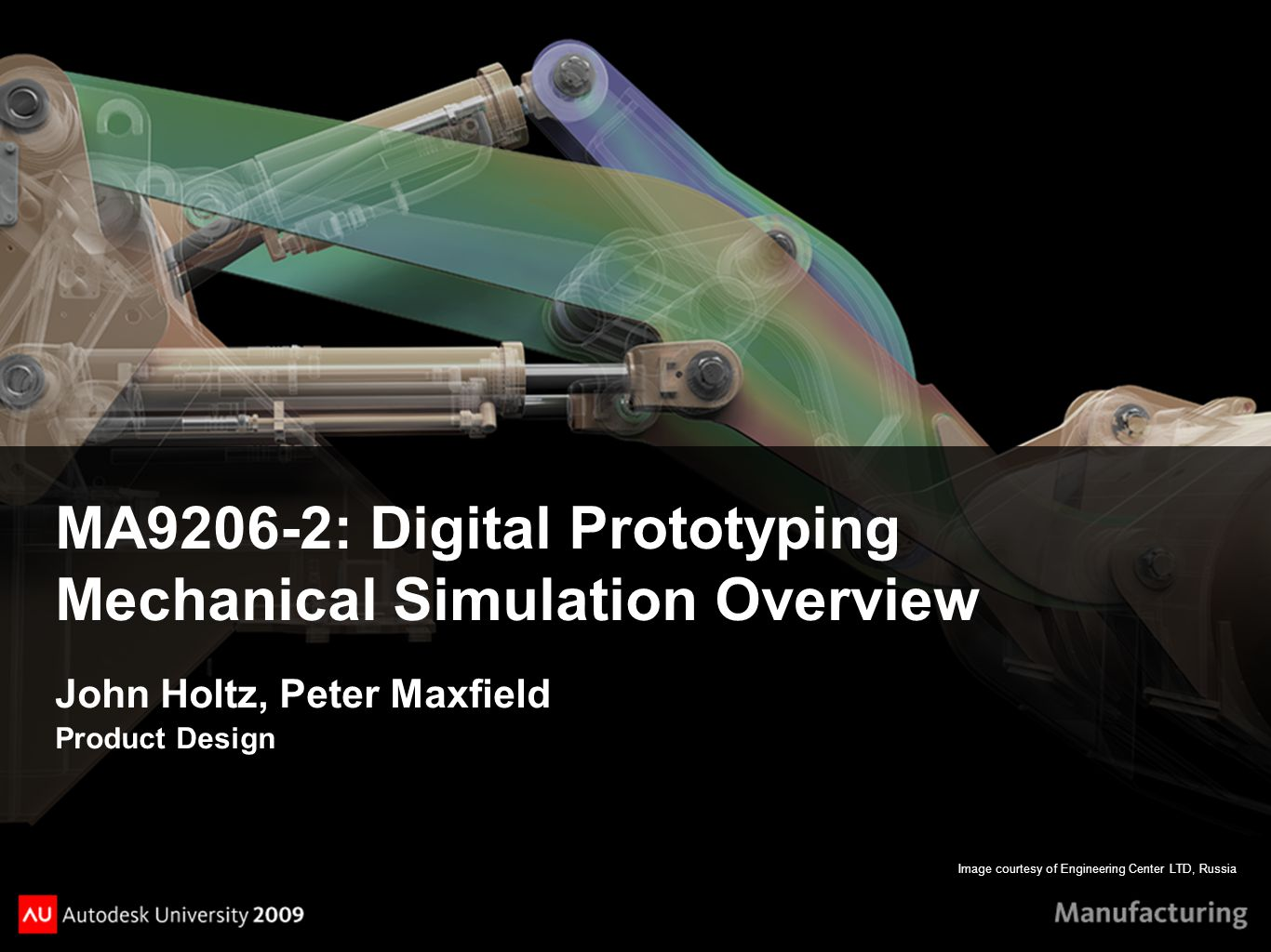 Image courtesy of Engineering Center LTD, Russia MA9206-2: Digital Prototyping Mechanical Simulation Overview John Holtz, Peter Maxfield Product Design