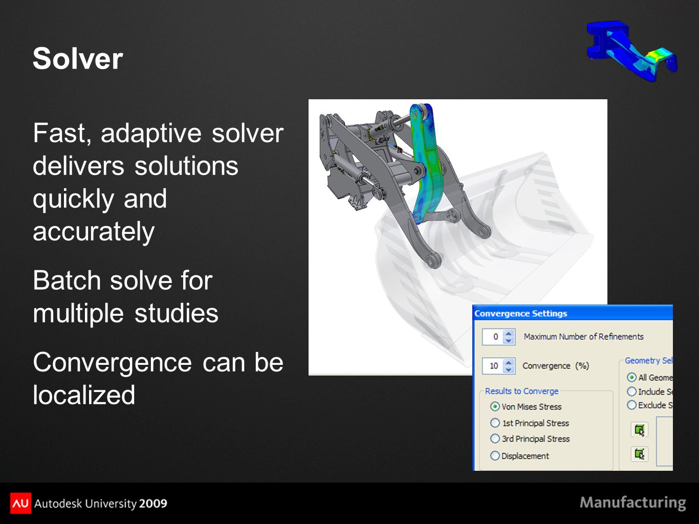 Solver Fast, adaptive solver delivers solutions quickly and accurately Batch solve for multiple studies Convergence can be localized