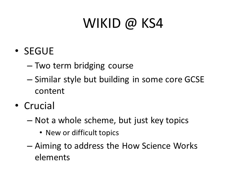 WIKID @ KS4 SEGUE – Two term bridging course – Similar style but building in some core GCSE content Crucial – Not a whole scheme, but just key topics New or difficult topics – Aiming to address the How Science Works elements