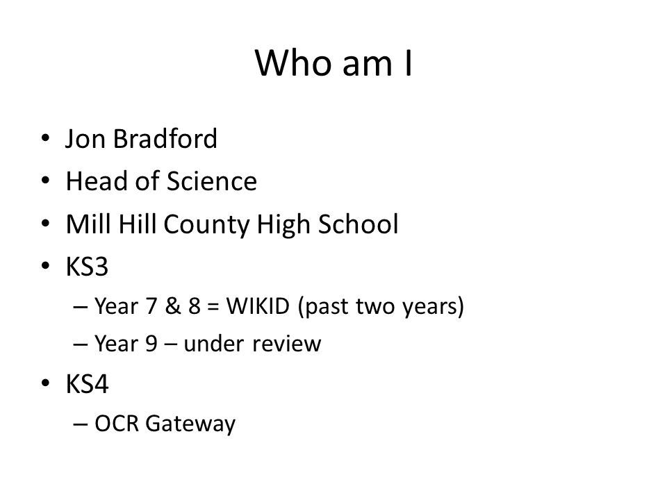 Who am I Jon Bradford Head of Science Mill Hill County High School KS3 – Year 7 & 8 = WIKID (past two years) – Year 9 – under review KS4 – OCR Gateway