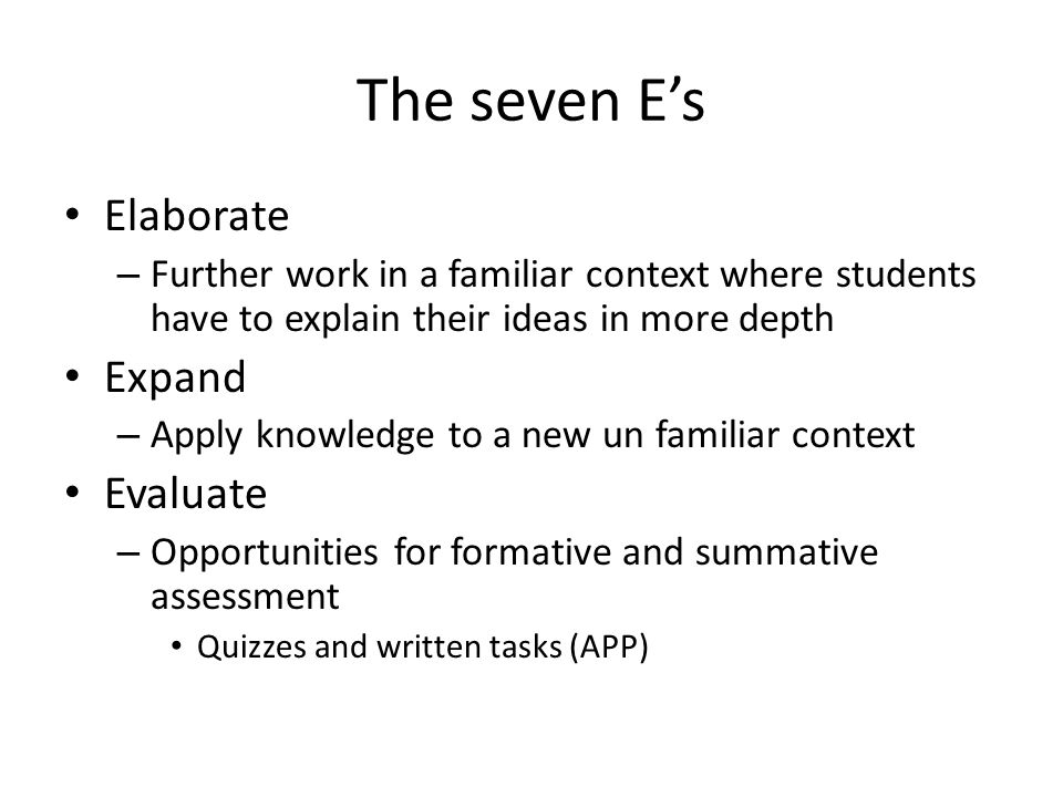 The seven E's Elaborate – Further work in a familiar context where students have to explain their ideas in more depth Expand – Apply knowledge to a new un familiar context Evaluate – Opportunities for formative and summative assessment Quizzes and written tasks (APP)