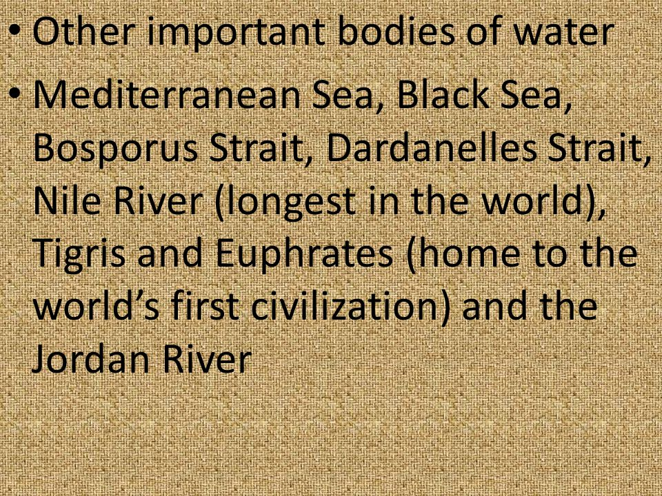 Other important bodies of water Mediterranean Sea, Black Sea, Bosporus Strait, Dardanelles Strait, Nile River (longest in the world), Tigris and Euphrates (home to the world's first civilization) and the Jordan River