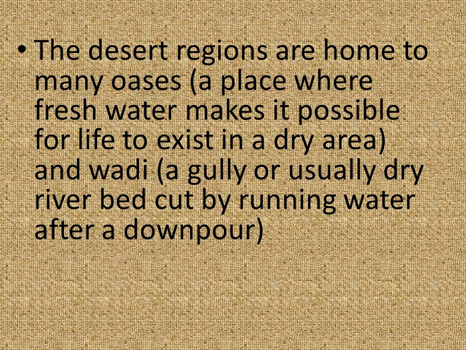 The desert regions are home to many oases (a place where fresh water makes it possible for life to exist in a dry area) and wadi (a gully or usually d
