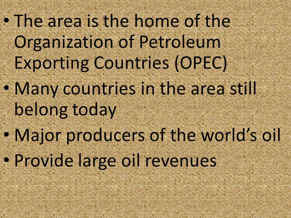 The area is the home of the Organization of Petroleum Exporting Countries (OPEC) Many countries in the area still belong today Major producers of the world's oil Provide large oil revenues