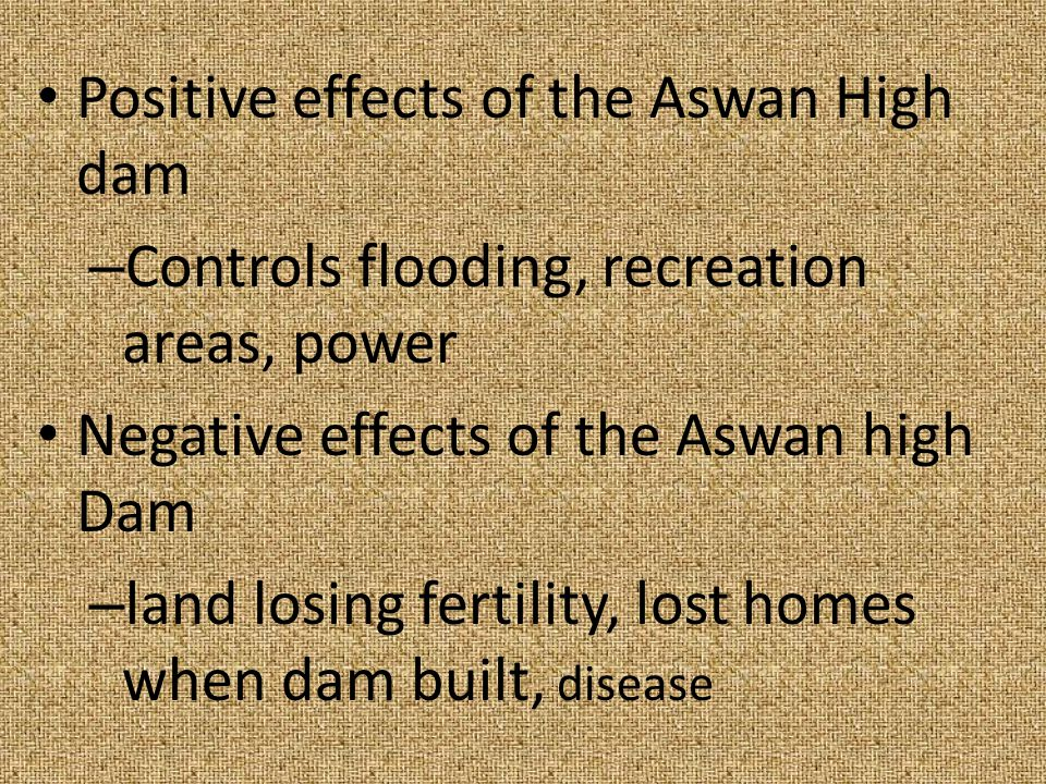 Positive effects of the Aswan High dam – Controls flooding, recreation areas, power Negative effects of the Aswan high Dam – land losing fertility, lo