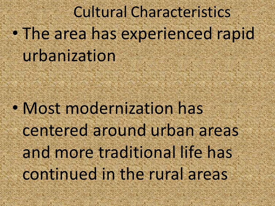 Cultural Characteristics The area has experienced rapid urbanization Most modernization has centered around urban areas and more traditional life has continued in the rural areas