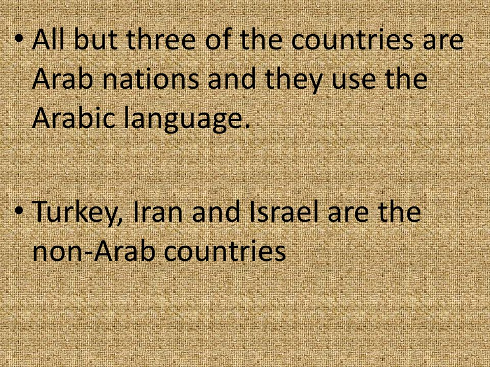 All but three of the countries are Arab nations and they use the Arabic language. Turkey, Iran and Israel are the non-Arab countries