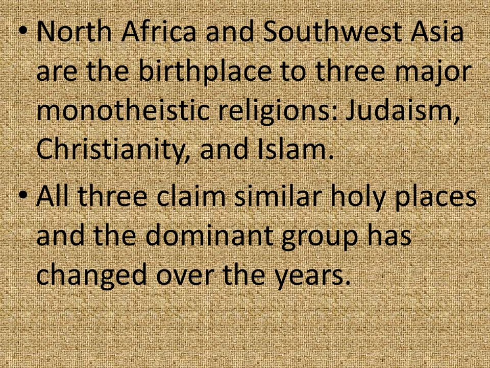 North Africa and Southwest Asia are the birthplace to three major monotheistic religions: Judaism, Christianity, and Islam. All three claim similar ho