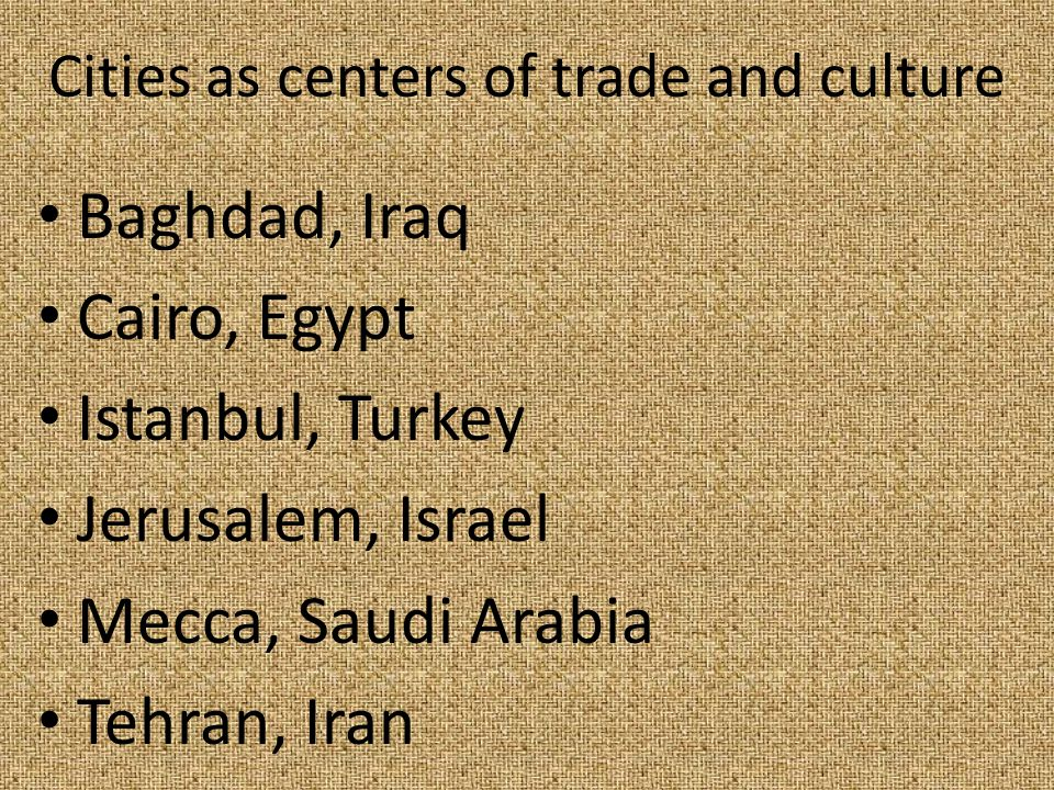 Cities as centers of trade and culture Baghdad, Iraq Cairo, Egypt Istanbul, Turkey Jerusalem, Israel Mecca, Saudi Arabia Tehran, Iran