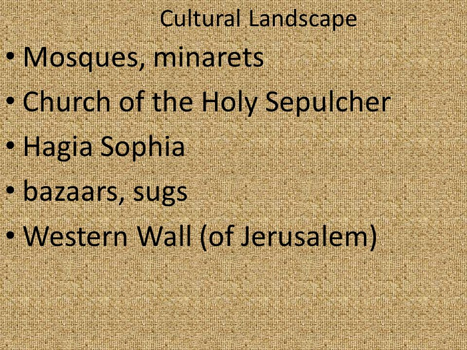 Cultural Landscape Mosques, minarets Church of the Holy Sepulcher Hagia Sophia bazaars, sugs Western Wall (of Jerusalem)