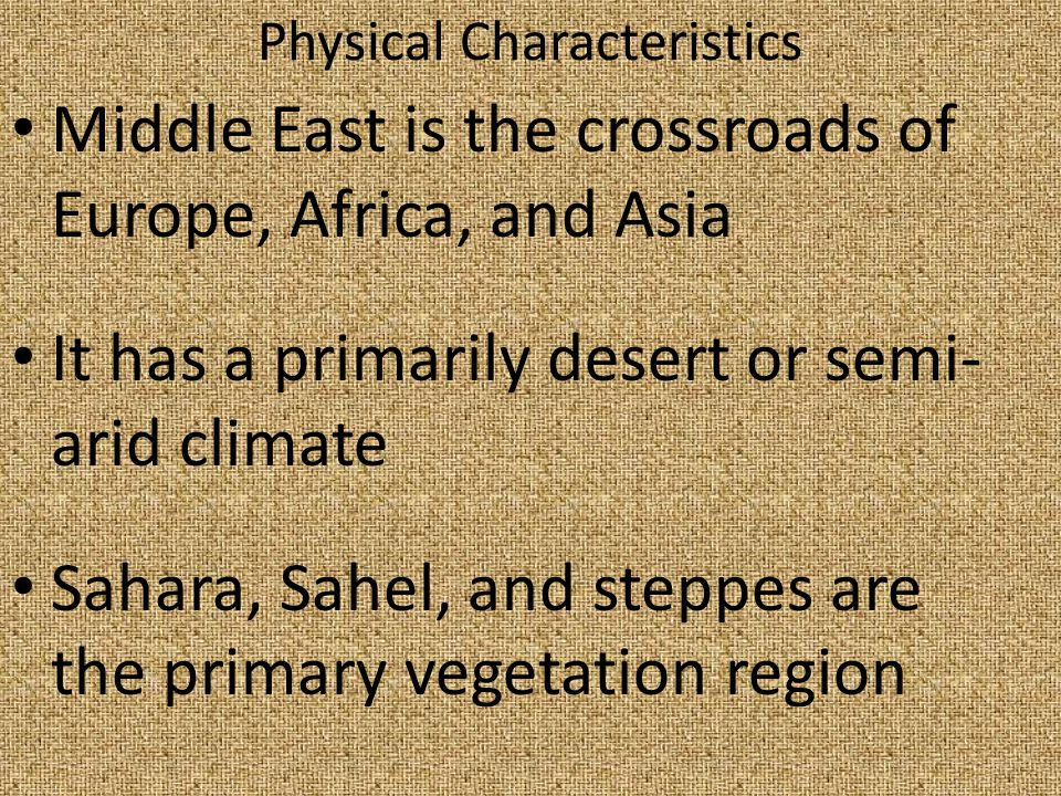 Physical Characteristics Middle East is the crossroads of Europe, Africa, and Asia It has a primarily desert or semi- arid climate Sahara, Sahel, and steppes are the primary vegetation region