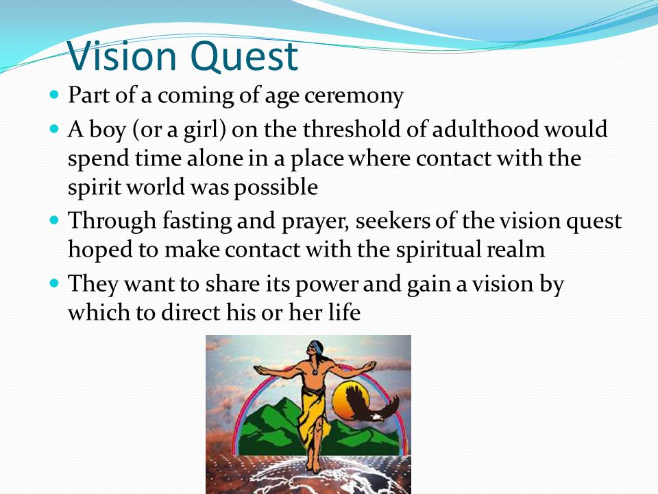 Vision Quest Part of a coming of age ceremony A boy (or a girl) on the threshold of adulthood would spend time alone in a place where contact with the spirit world was possible Through fasting and prayer, seekers of the vision quest hoped to make contact with the spiritual realm They want to share its power and gain a vision by which to direct his or her life